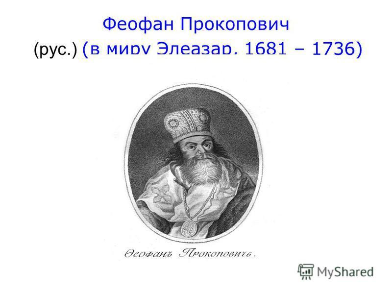 Феофан Прокопович (рус.) (в миру Элеазар, 1681 – 1736)