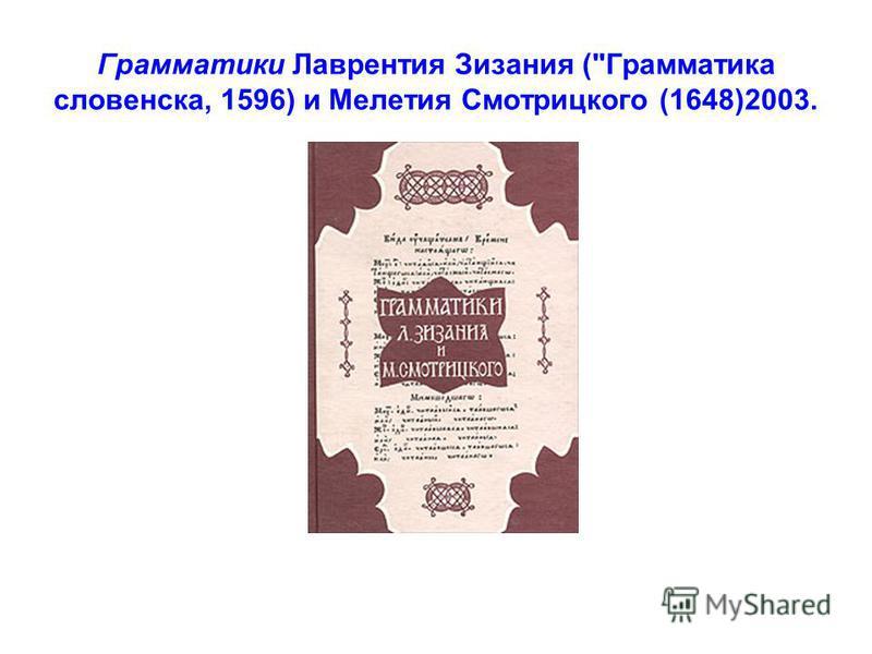 Грамматики Лаврентия Зизания (Грамматика словенска, 1596) и Mелетия Смотрицкого (1648)2003.