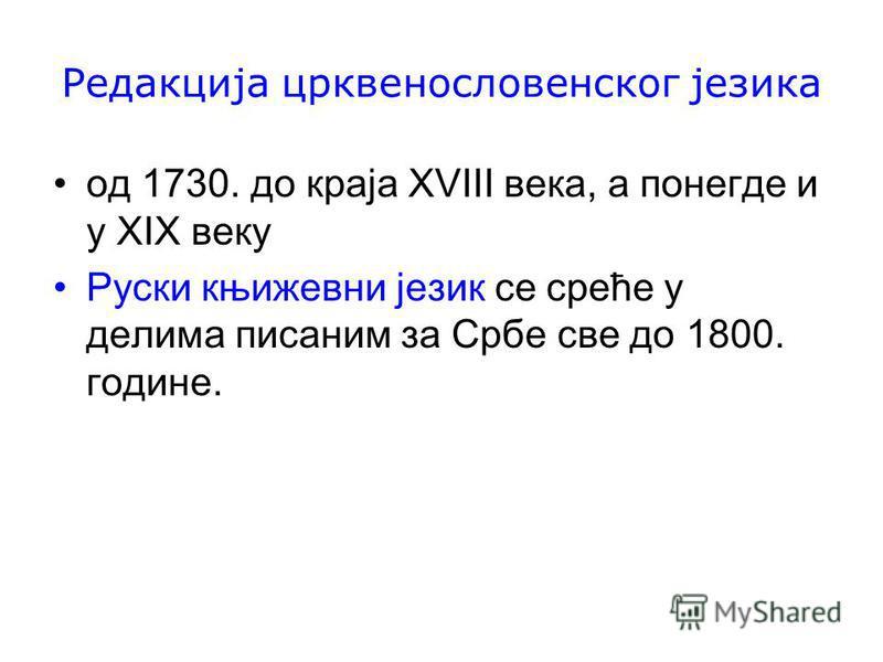 Редакција црквенословенског језика oд 1730. до краја XVIII века, а понегде и у ХІХ веку Руски књижевни језик се среће у делима писаним за Србе све до 1800. године.
