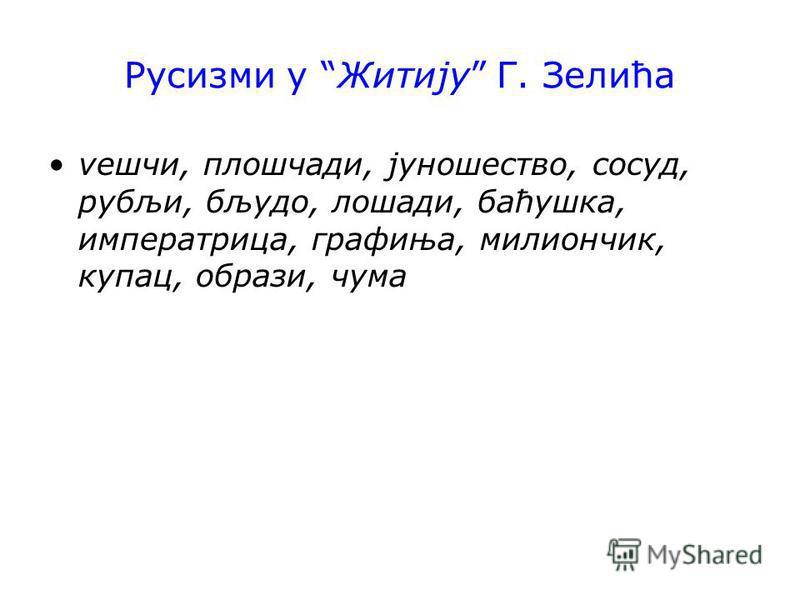 Русизми у Житију Г. Зелића vешчи, плошчади, јуношество, сосуд, рубљи, бљудо, лошади, баћушка, императрица, графиња, милиончик, купац, образи, чума