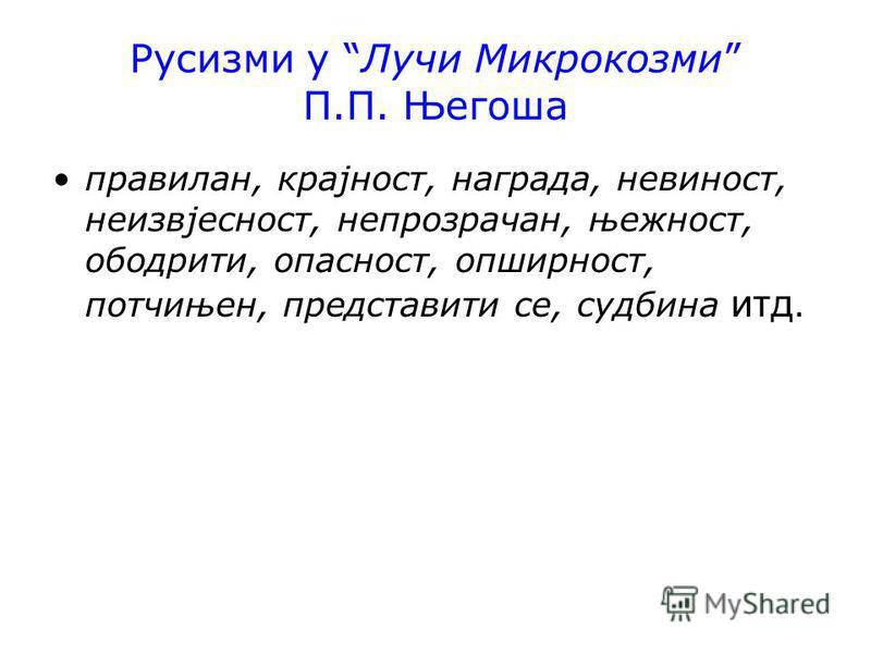 Русизми у Лучи Микрокозми П.П. Његоша правилан, крајност, награда, невиност, неизвјесност, непрозрачан, њежност, ободрити, опасност, опширност, потчињен, представити се, судбина итд.