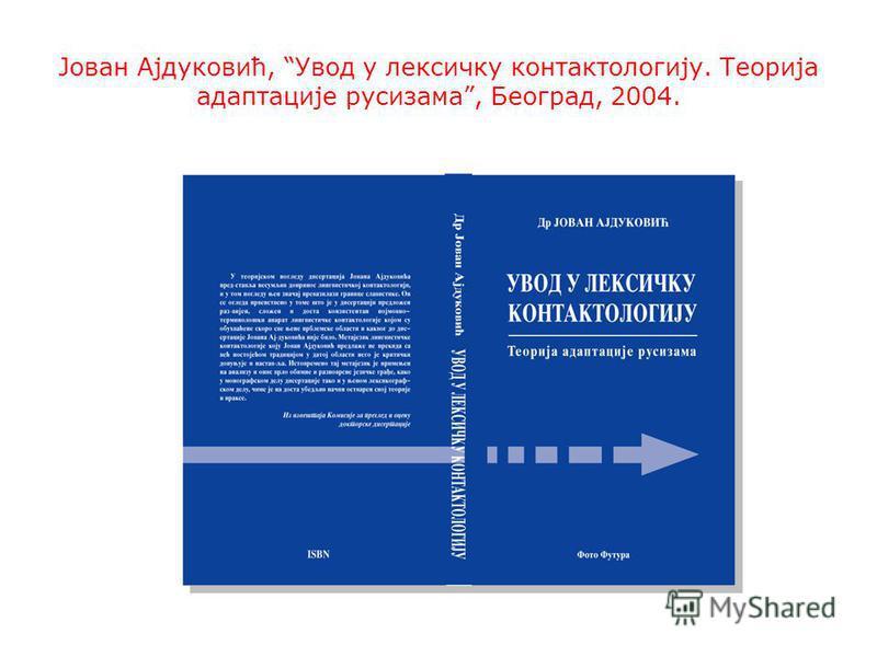 Јован Ајдуковић, Увод у лексичку контактологију. Теорија адаптације русизама, Београд, 2004.