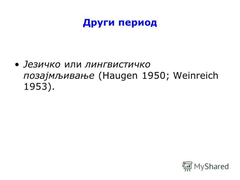 Други период Језичко или лингвистичко позајмљивање (Haugen 1950; Weinreich 1953).
