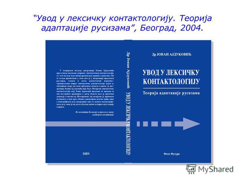 Увод у лексичку контактологију. Теорија адаптације русизма, Београд, 2004.