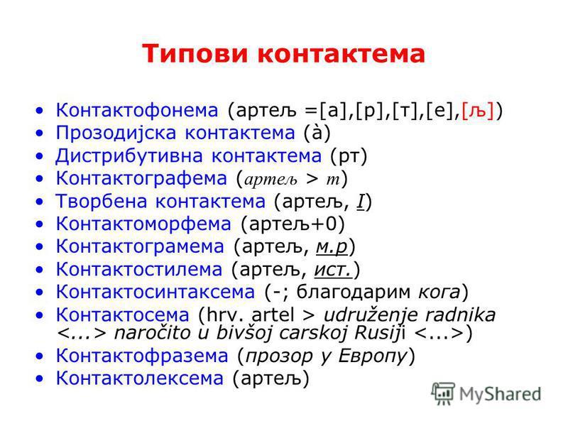 Типови контакте ма Контактофонема (артељ =[a],[р],[т],[е],[љ]) Прозодијска контакте ма (à) Дистрибутивна контакте ма (рт) Контактографема ( артељ > т ) Творбена контакте ма (артељ, І) Контактоморфема (артељ+0) Контактограмема (артељ, м.р) Контактости