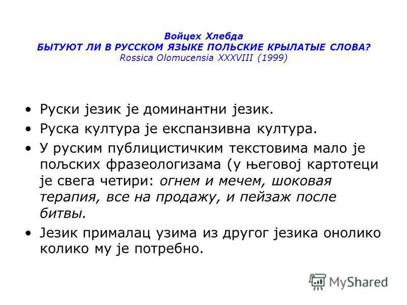 Войцех Хлебда БЫТУЮТ ЛИ В РУССКОМ ЯЗЫКE ПОЛЬСКИE КРЫЛАТЫE СЛОВА? Rossica Olomucensia XXXVIII (1999) Руски језик је доминантни језик. Руска култура је експанзивна култура. У русскийм публицистичким текстовяма мало је пољских фразеологизама (у његовој