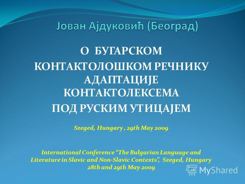 О БУГАРСКОМ КОНТАКТОЛОШКОМ РЕЧНИКУ АДАПТАЦИЈЕ КОНТАКТОЛЕКСЕМА ПОД РУСКИМ УТИЦАЈЕМ Szeged, Hungary, 29th May 2009 International Conference The Bulgarian Language and Literature in Slavic and Non-Slavic Contexts, Szeged, Hungary 28th and 29th May 2009