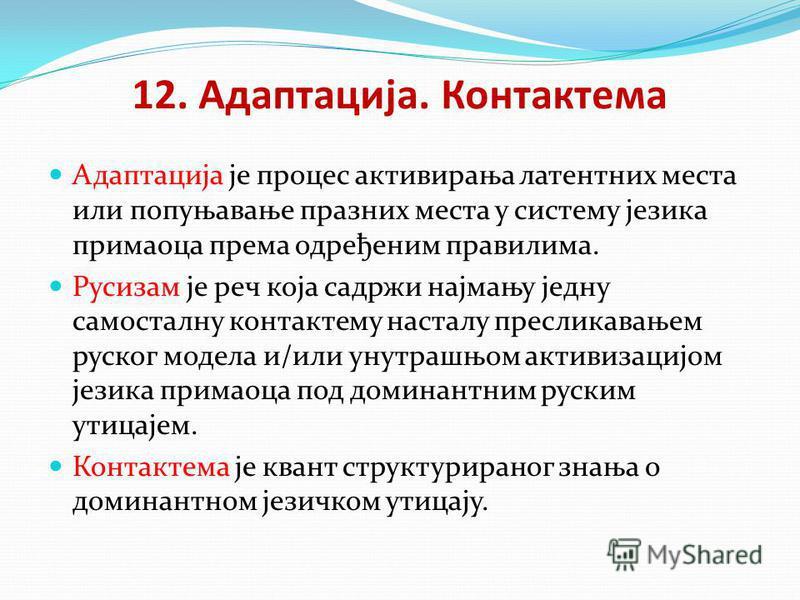 12. Адаптација. Контактема Адаптација је процес активирања латентних места или попуњавање празних места у систему језика примаоца према одређеним правилима. Русизам је реч која садржи најмању једну самосталну контактему насталу пресликавањем руског м