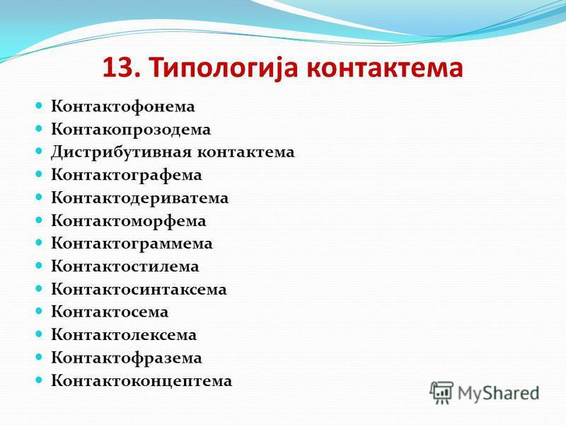 13. Типологија контактема Контактофонема Контакопрозодема Дистрибутивная контактема Контактографема Контактодериватема Контактоморфема Контактограммема Контактостилема Контактосинтаксема Контактосема Контактолексема Контактофразема Контактоконцептема