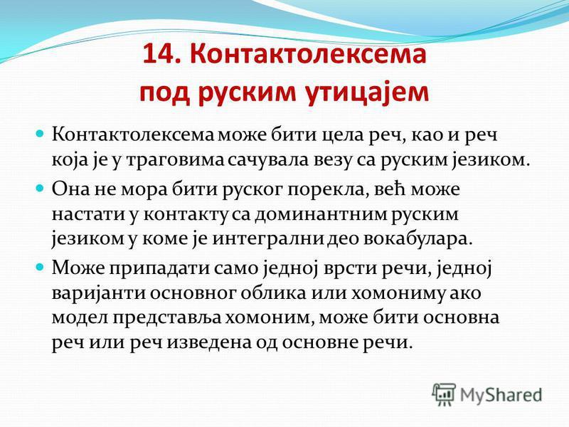 14. Контактолексема под руским утицајем Контактолексема може бити цела реч, као и реч која је у траговима сачувала везу са руским језиком. Она не мора бити руског порекла, већ може настати у контакту са доминантним руским језиком у коме је интегрални
