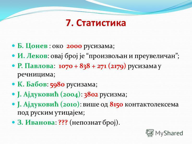 7. Статистика Б. Цонев : око 2000 русизама; И. Леков: овај број је произвољан и преувеличан; Р. Павлова: 1070 + 838 + 271 (2179) русизама у речницима; К. Бабов: 5980 русизама; Ј. Ајдуковић (2004): 3802 русизма; Ј. Ајдуковић (2010): више од 8150 конта