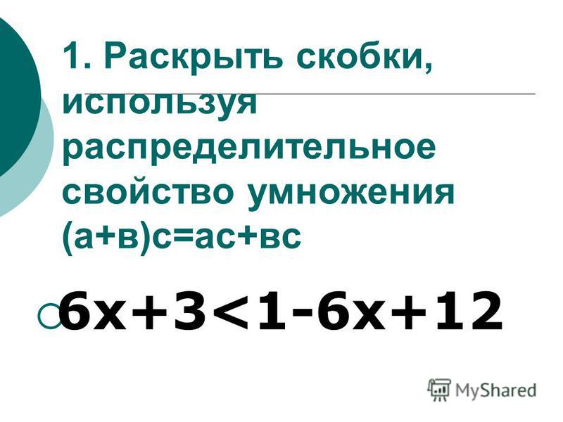 1. Раскрыть скобки, используя распределительное свойство умножения (а+в)с=ас+вс 6 х+3<1-6 х+12