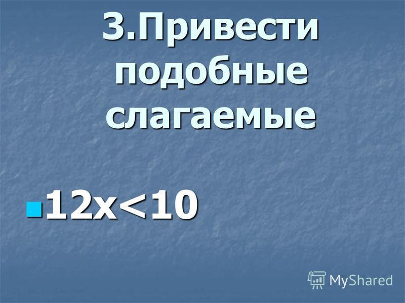 3. Привести подобные слагаемые 12 х<10 12 х<10