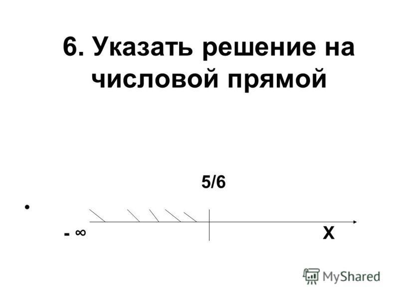 6. Указать решение на числовой прямой 5/6 - Х