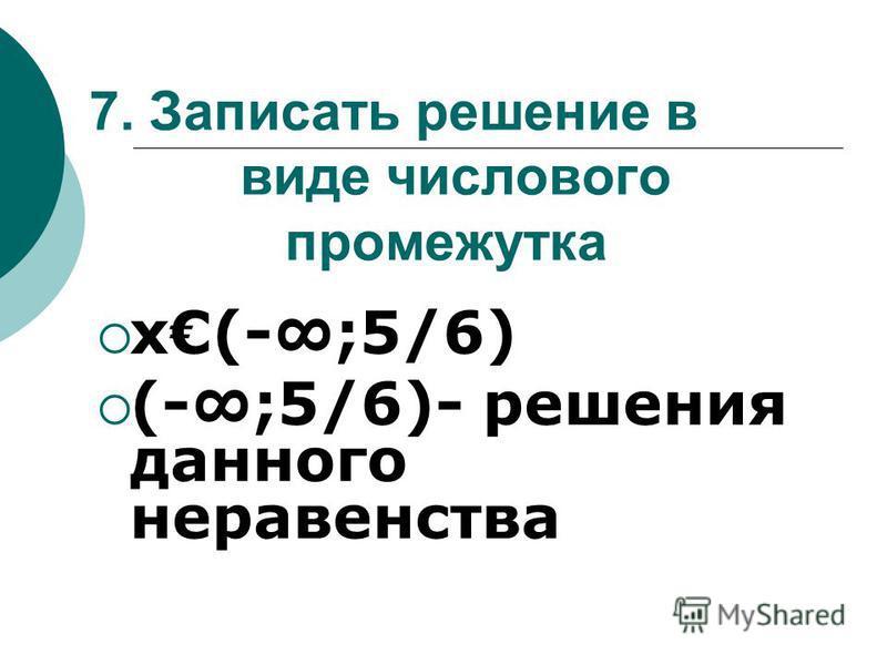7. Записать решение в виде числового промежутка х(-;5/6) (-;5/6)- решения данного неравенства