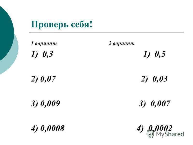 Проверь себя! 1 вариант 2 вариант 1) 0,3 1) 0,5 2) 0,07 2) 0,03 3) 0,009 3) 0,007 4) 0,0008 4) 0,0002