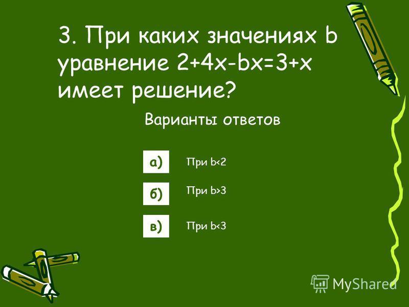 а) б) в) 3. При каких значениях b уравнение 2+4x-bx=3+x имеет решение? Варианты ответов При b>3 При b<2 При b<3