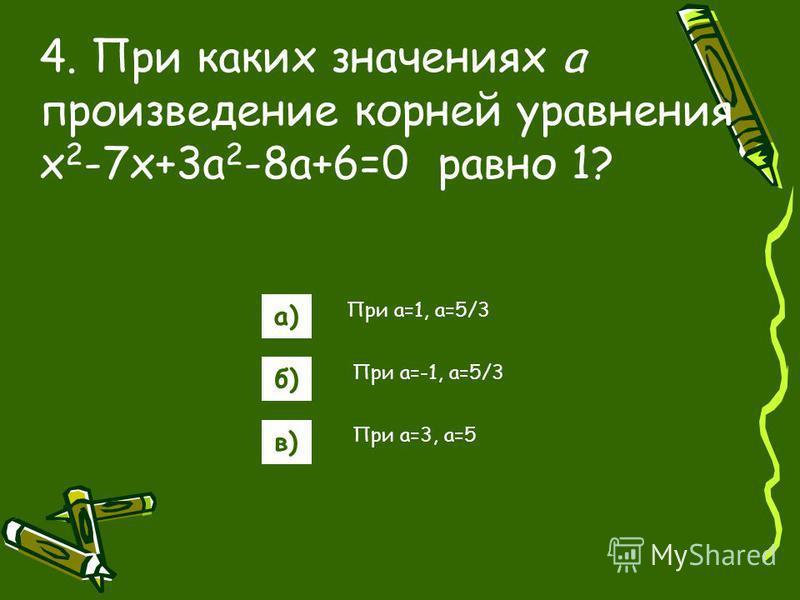 а) б) в) 4. При каких значениях а произведение корней уравнения x 2 -7x+3a 2 -8a+6=0 равно 1? При a=1, a=5/3 При a=-1, a=5/3 При a=3, a=5