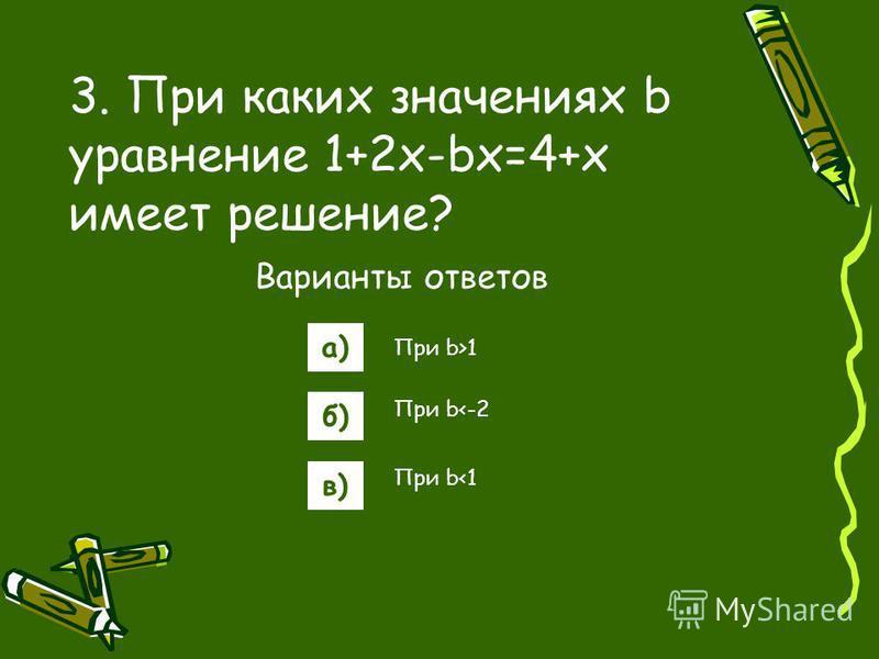 3. При каких значениях b уравнение 1+2x-bx=4+x имеет решение? Варианты ответов а) б) в) При b>1 При b<-2 При b<1