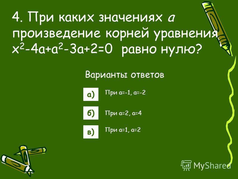 Варианты ответов а) б) в) 4. При каких значениях а произведение корней уравнения x 2 -4a+a 2 -3a+2=0 равно нулю? При a=-1, a=-2 При a=2, a=4 При a=1, a=2
