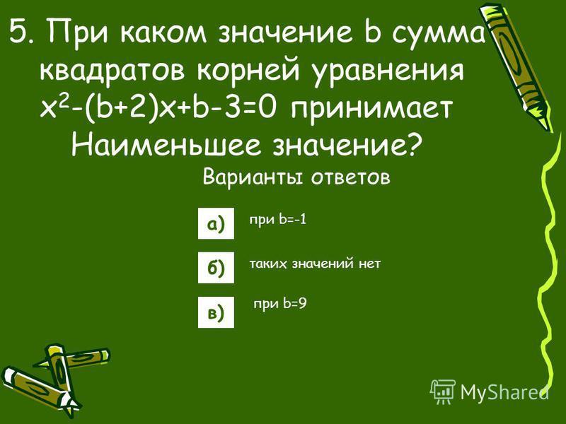Варианты ответов а) б) в) 5. При каком значение b сумма квадратов корней уравнения x 2 -(b+2)x+b-3=0 принимает Наименьшее значение? при b=-1 таких значений нет при b=9