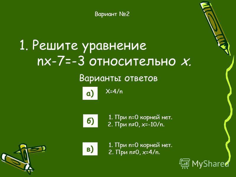 1. Решите уравнение nx-7=-3 относительно х. Варианты ответов а) б) в) Вариант 2 X=4/n 1. При n=0 корней нет. 2. При n0, x=-10/n. 1. При n=0 корней нет. 2. При n0, x=4/n.