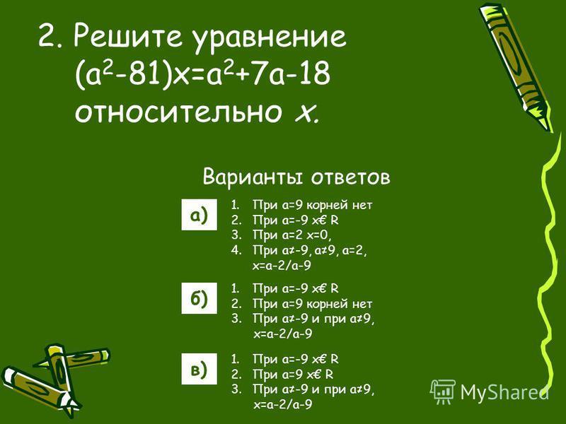 Варианты ответов а) б) в) 2. Решите уравнение (a 2 -81)x=a 2 +7a-18 относительно х. 1. При a=9 корней нет 2. При a=-9 x R 3. При a=2 x=0, 4. При a-9, a9, a=2, x=a-2/a-9 1. При a=-9 x R 2. При a=9 корней нет 3. При a-9 и при a9, x=a-2/a-9 1. При a=-9