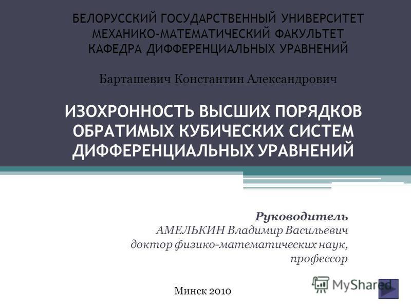 ИЗОХРОННОСТЬ ВЫСШИХ ПОРЯДКОВ ОБРАТИМЫХ КУБИЧЕСКИХ СИСТЕМ ДИФФЕРЕНЦИАЛЬНЫХ УРАВНЕНИЙ Руководитель АМЕЛЬКИН Владимир Васильевич доктор физико-математических наук, профессор БЕЛОРУССКИЙ ГОСУДАРСТВЕННЫЙ УНИВЕРСИТЕТ МЕХАНИКО-МАТЕМАТИЧЕСКИЙ ФАКУЛЬТЕТ КАФЕД