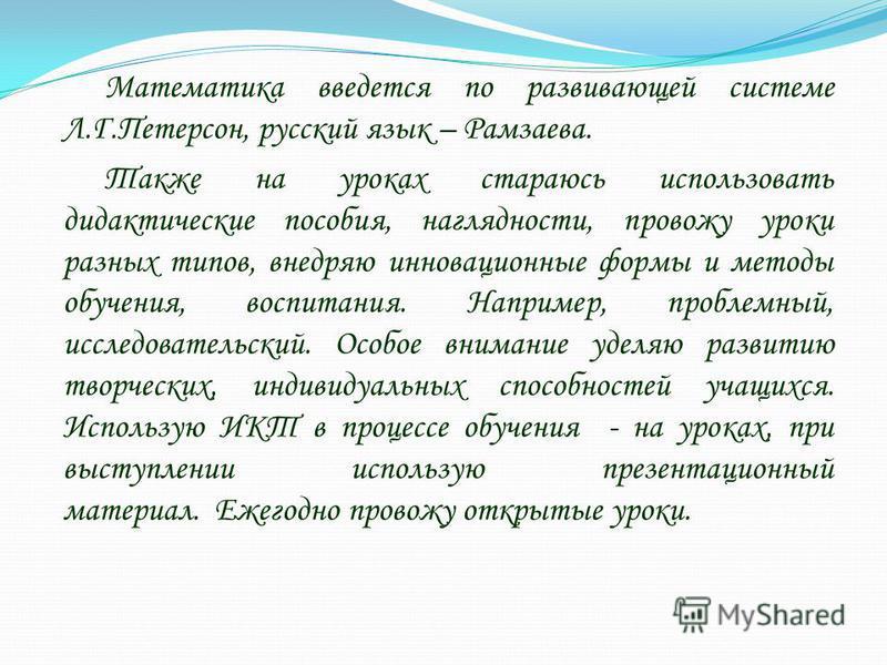 Математика введется по развивающей системе Л.Г.Петерсон, русский язык – Рамзаева. Также на уроках стараюсь использовать дидактические пособия, наглядности, провожу уроки разных типов, внедряю инновационные формы и методы обучения, воспитания. Наприме