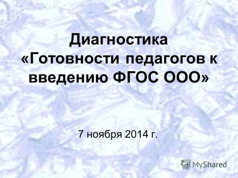 Диагностика «Готовности педагогов к введению ФГОС ООО» 7 ноября 2014 г.