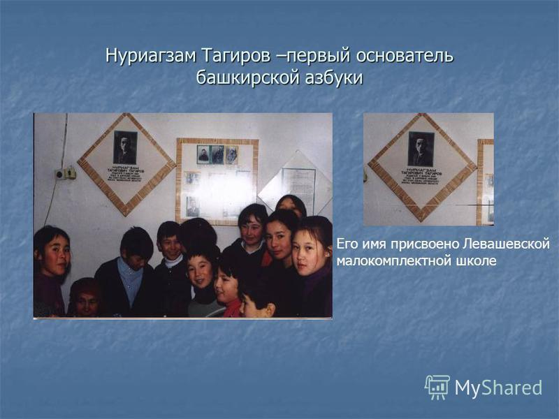 Нуриагзам Тагиров –первый основатель башкирской азбуки Его имя присвоено Левашевской малокомплектной школе