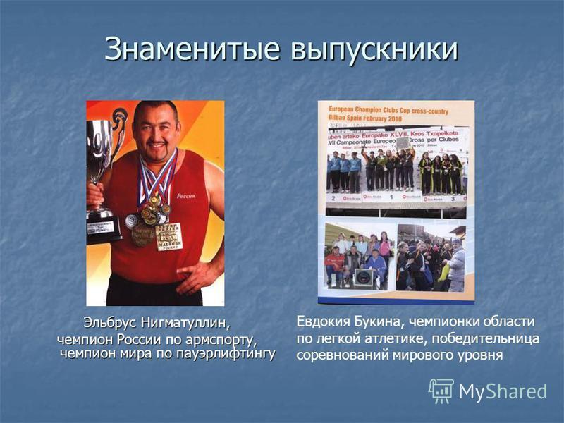 Знаменитые выпускники Эльбрус Нигматуллин, чемпион России по армспорту, чемпион мира по пауэрлифтингу Евдокия Букина, чемпионки области по легкой атлетике, победительница соревнований мирового уровня