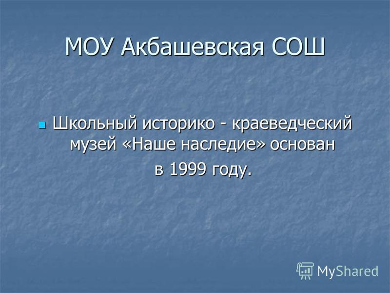 Школьный историко - краеведческий музей «Наше наследие» основан Школьный историко - краеведческий музей «Наше наследие» основан в 1999 году. в 1999 году.