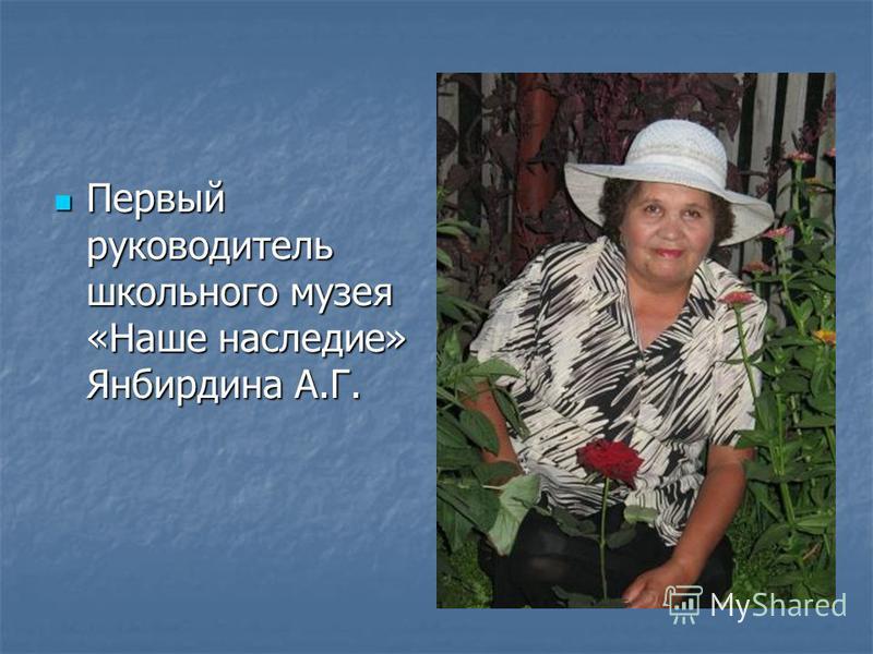 Первый руководитель школьного музея «Наше наследие» Янбирдина А.Г. Первый руководитель школьного музея «Наше наследие» Янбирдина А.Г.