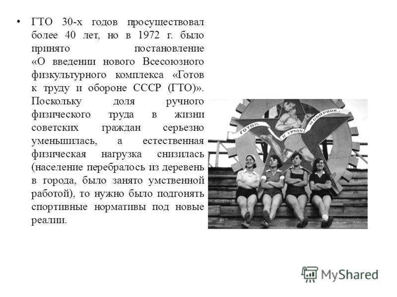ГТО 30-х годов просуществовал более 40 лет, но в 1972 г. было принято постановление «О введении нового Всесоюзного физкультурного комплекса «Готов к труду и оборотне СССР (ГТО)». Поскольку доля ручного физического труда в жизни советских граждан серь