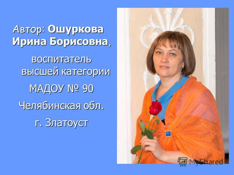 Автор: Ошуркова Ирина Борисовна, воспитатель высшей категории МАДОУ 90 Челябинская обл. г. Златоуст