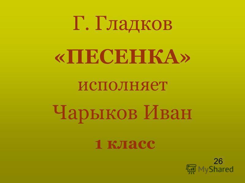 Г. Гладков «ПЕСЕНКА» исполняет Чарыков Иван 1 класс 26