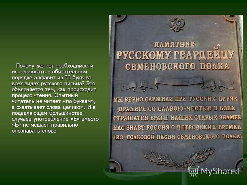 Почему же нет необходимости использовать в обязательном порядке алфавит из 33 букв во всех видах русского письма? Это объясняется тем, как происходит процесс чтения. Опытный читатель не читает «по буквам», а схватывает слова целиком. И в подавляющем