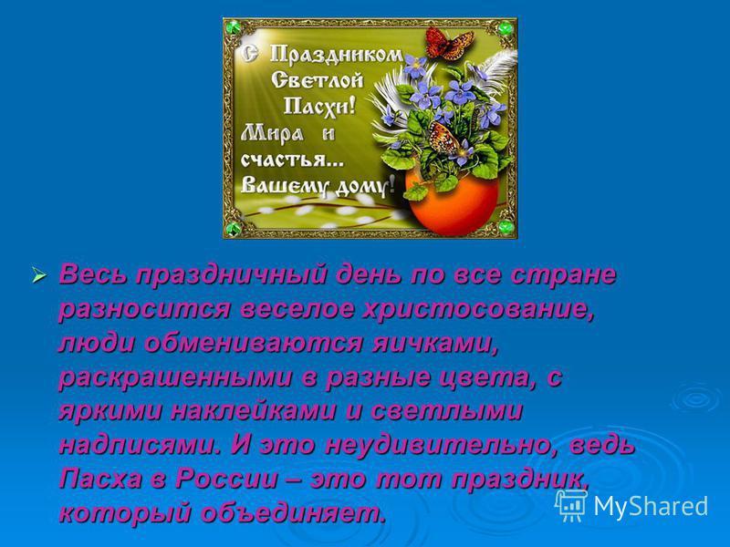 Весь праздничный день по все стране разносится веселое христосование, люди обмениваются яичками, раскрашенными в разные цвета, с яркими наклейками и светлыми надписями. И это неудивительно, ведь Пасха в России – это тот праздник, который объединяет.