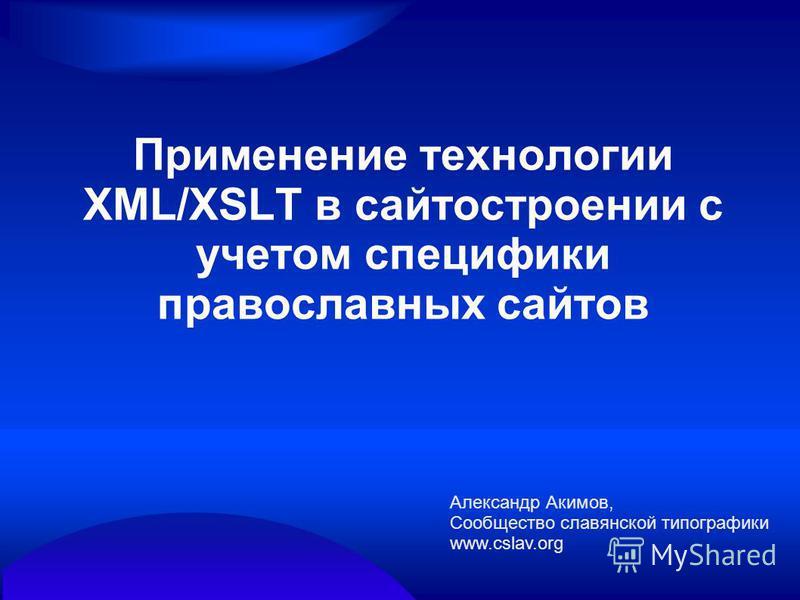 Применение технологии XML/XSLT в сайтостроении с учетом специфики православных сайтов Александр Акимов, Сообщество славянской типографики www.cslav.org