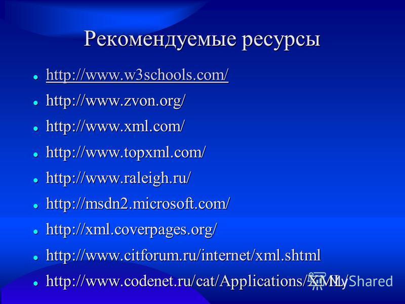 Рекомендуемые ресурсы http://www.w3schools.com/ http://www.w3schools.com/ http://www.w3schools.com/ http://www.zvon.org/ http://www.zvon.org/ http://www.xml.com/ http://www.xml.com/ http://www.topxml.com/ http://www.topxml.com/ http://www.raleigh.ru/