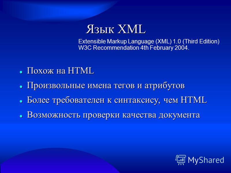 Язык XML Extensible Markup Language (XML) 1.0 (Third Edition) W3C Recommendation 4th February 2004. Похож на HTML Похож на HTML Произвольные имена тегов и атрибутов Произвольные имена тегов и атрибутов Более требователен к синтаксису, чем HTML Более