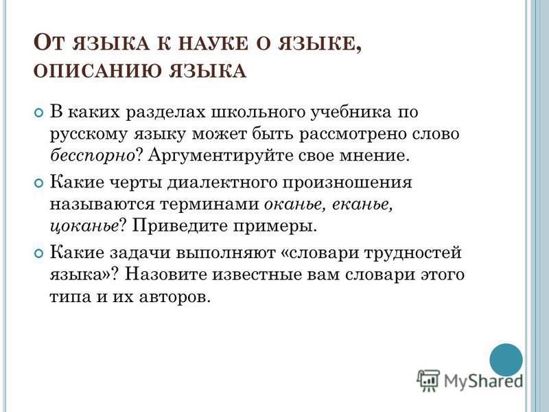 О Т ЯЗЫКА К НАУКЕ О ЯЗЫКЕ, ОПИСАНИЮ ЯЗЫКА В каких разделах школьного учебника по русскому языку может быть рассмотрено слово бесспорно ? Аргументируйте свое мнение. Какие черты диалектного произношения называются терминами оканье, еканье, цоканье ? П