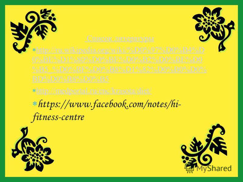 Список литературы h ttp://ru.wikipedia.org/wiki/%D0%97%D0%B4%D 0%BE%D1%80%D0%BE%D0%B2%D0%BE%D0 %B5_%D0%BF%D0%B8%D1%82%D0%B0%D0% BD%D0%B8%D0%B5 h ttp://medportal.ru/enc/krasota/diet/ h ttps://www.facebook.com/notes/hi- fitness-centre