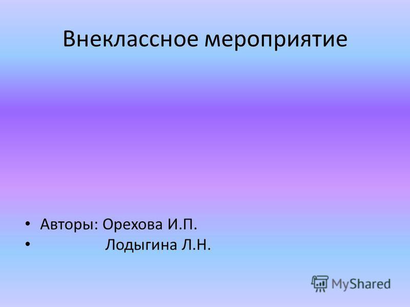 Внеклассное мероприятие Авторы: Орехова И.П. Лодыгина Л.Н.