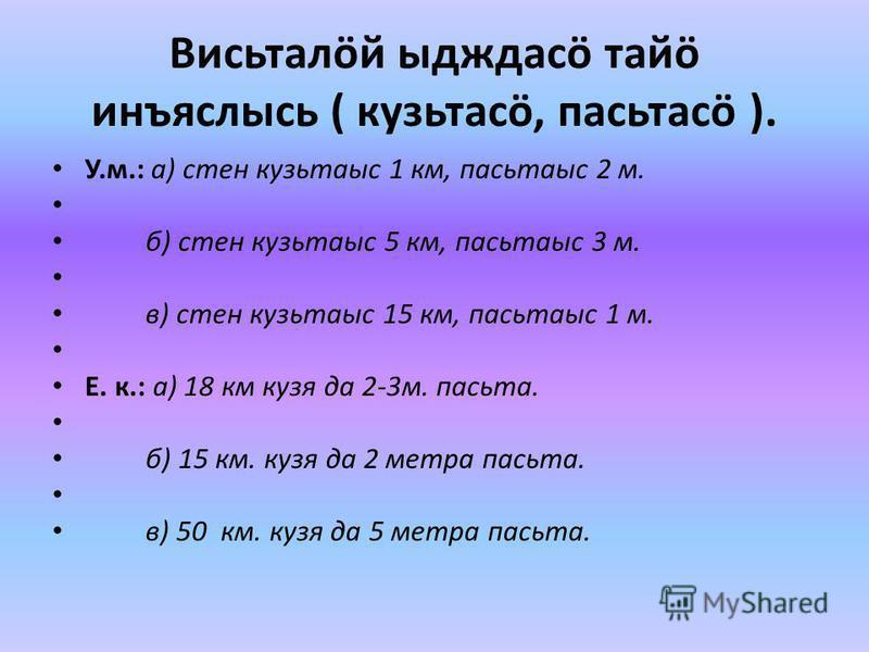 Висьталöй ыдждасö тайм инъясрысь ( кузьмасö, пасьтасö ). У.м.: а) стен кузьмаыс 1 км, пасьтаыс 2 м. б) стен кузьмаыс 5 км, пасьтаыс 3 м. в) стен кузьмаыс 15 км, пасьтаыс 1 м. Е. к.: а) 18 км кузя да 2-3 м. пасьта. б) 15 км. кузя да 2 метра пасьта. в)