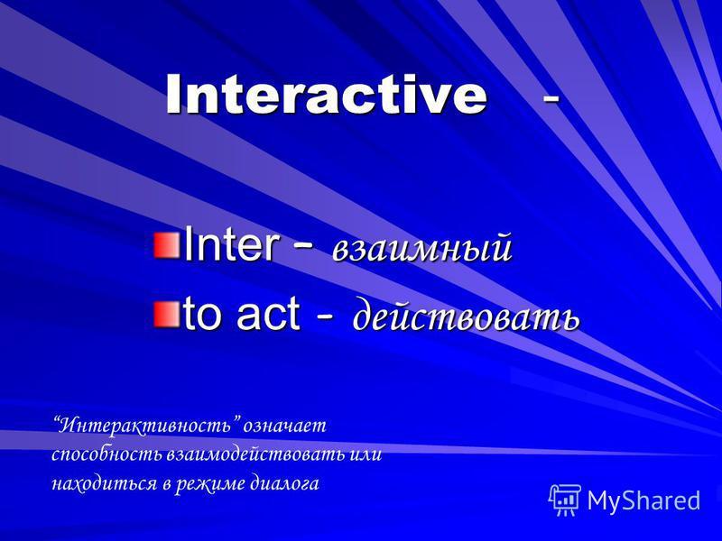 Interactive - Inter – взаимный to act - действовать Интерактивность означает способность взаимодействовать или находиться в режиме диалога