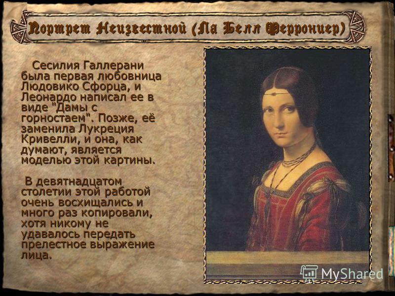 Портрет Дамы с горностаем (Сесилия Галлерани) Сесилия, рожденная в 1473 или 1474 г, была красивой, знала латынь, интересовалась философией, понимала искусство, поэзию, прекрасно пела и играла на арфе. С одной стороны горностай - намек на фамилию Сеси