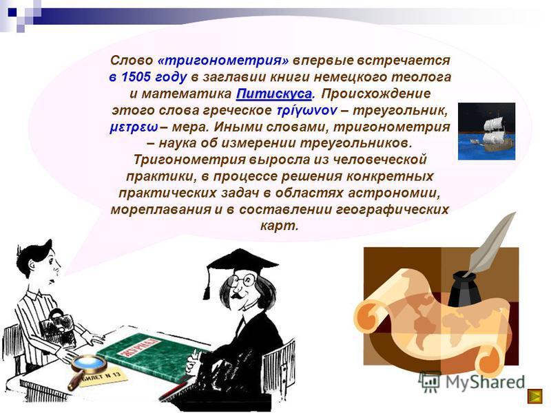Питискуса Слово «тригонометрия» впервые встречается в 1505 году в заглавии книги немецкого теолога и математика Питискуса. Происхождение этого слова греческое τρίγωνον – треугольник, μετρεω – мера. Иными словами, тригонометрия – наука об измерении тр