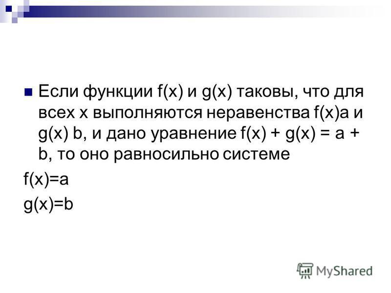 Если функции f(x) и g(x) таковы, что для всех х выполняются неравенства f(x)a и g(x) b, и дано уравнение f(x) + g(x) = a + b, то оно равносильно системе f(x)=a g(x)=b